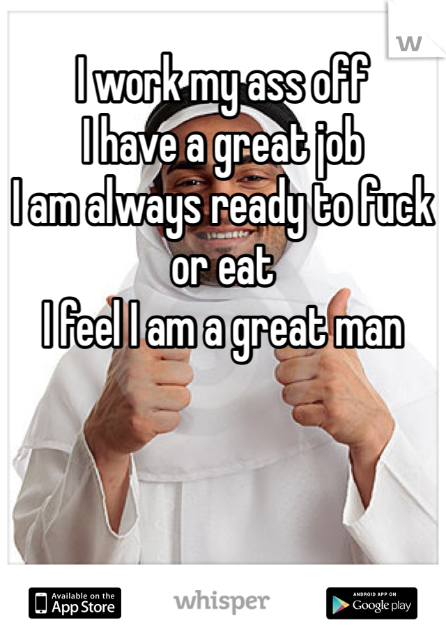 I work my ass off  I have a great job I am always ready to fuck or eat I feel I am a great man