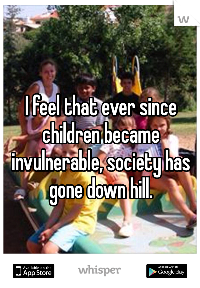 I feel that ever since children became invulnerable, society has gone down hill.
