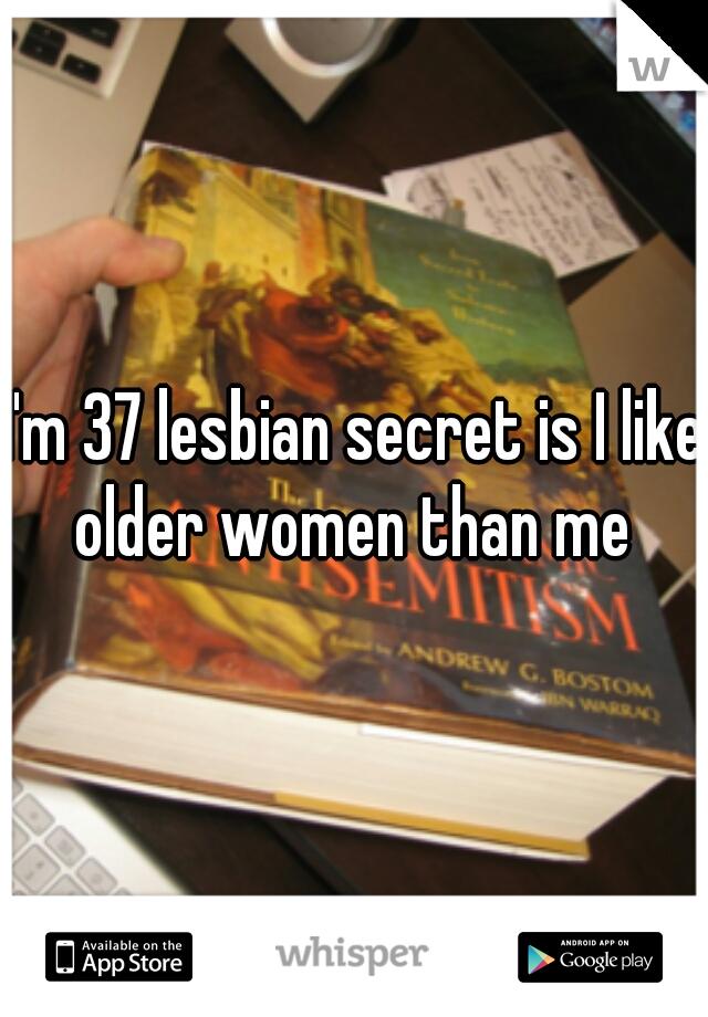 I'm 37 lesbian secret is I like older women than me