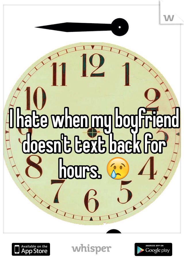 I hate when my boyfriend doesn't text back for hours. 😢