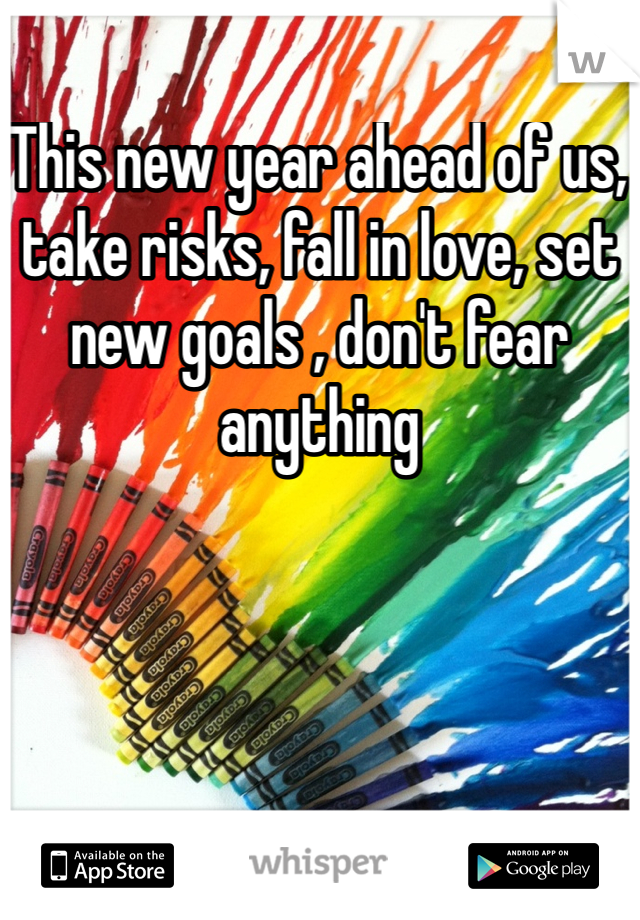 This new year ahead of us, take risks, fall in love, set new goals , don't fear anything