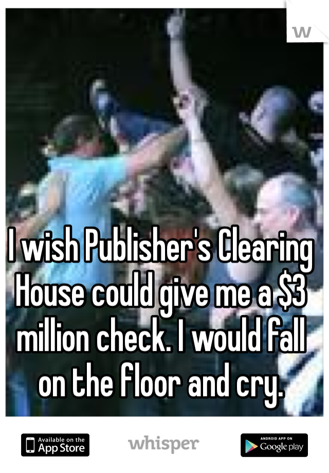 I wish Publisher's Clearing House could give me a $3 million check. I would fall on the floor and cry.