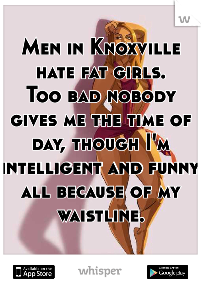 Men in Knoxville hate fat girls.   Too bad nobody gives me the time of day, though I'm intelligent and funny all because of my waistline.