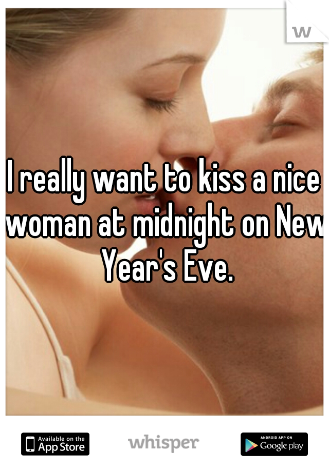 I really want to kiss a nice woman at midnight on New Year's Eve.