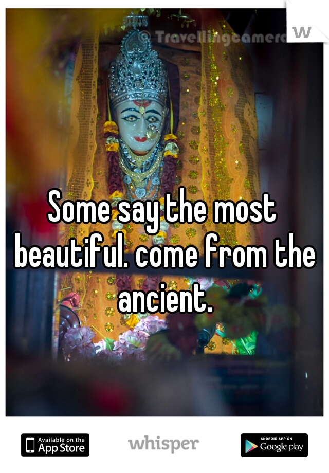 Some say the most beautiful. come from the ancient.