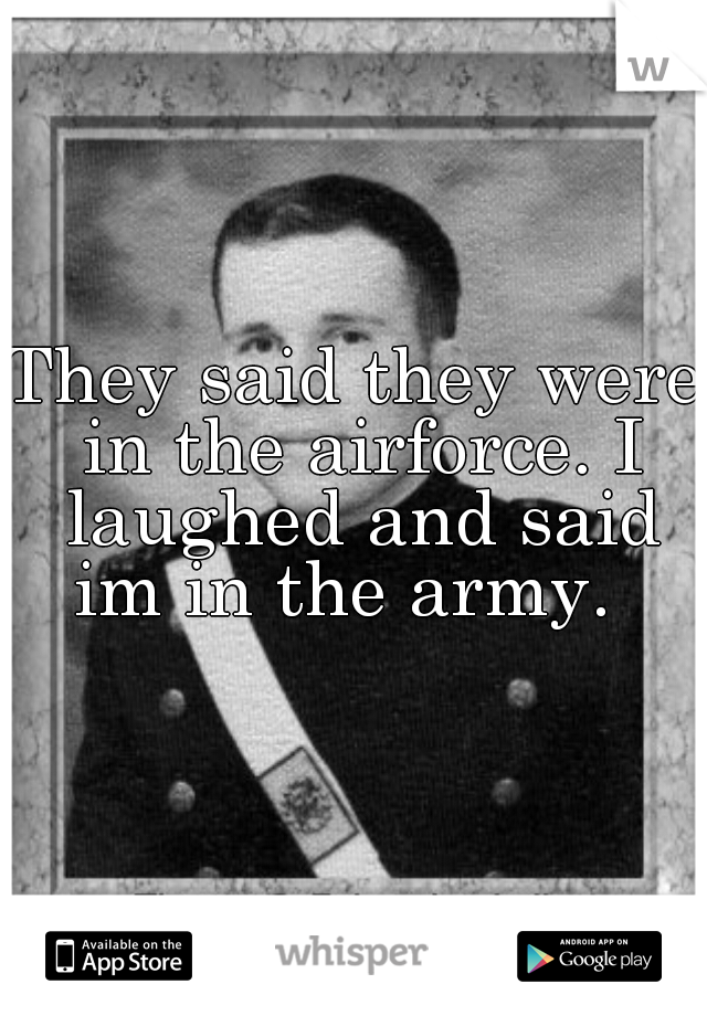 They said they were in the airforce. I laughed and said im in the army.