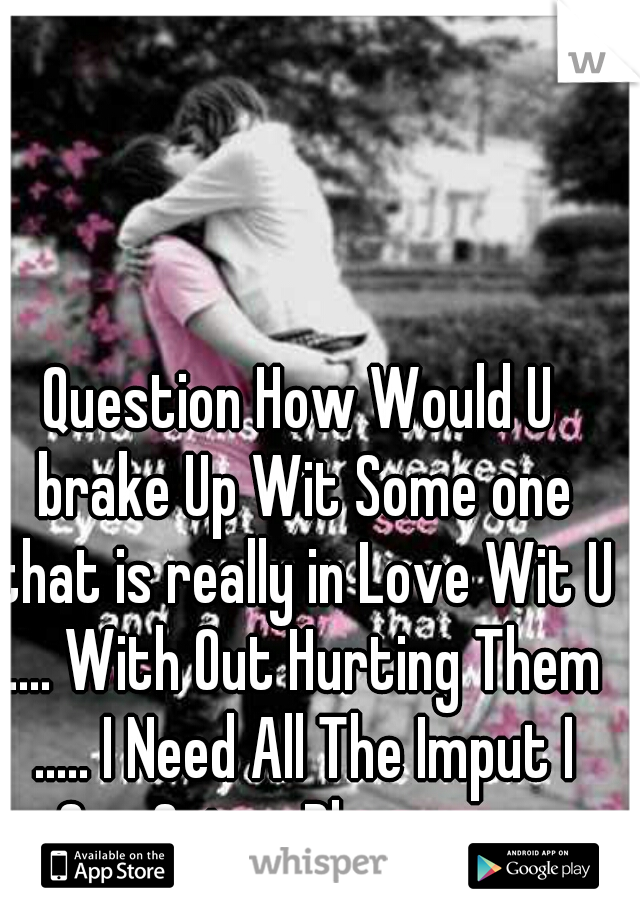 Question How Would U brake Up Wit Some one that is really in Love Wit U .... With Out Hurting Them ..... I Need All The Imput I Can Get. ... Please ........