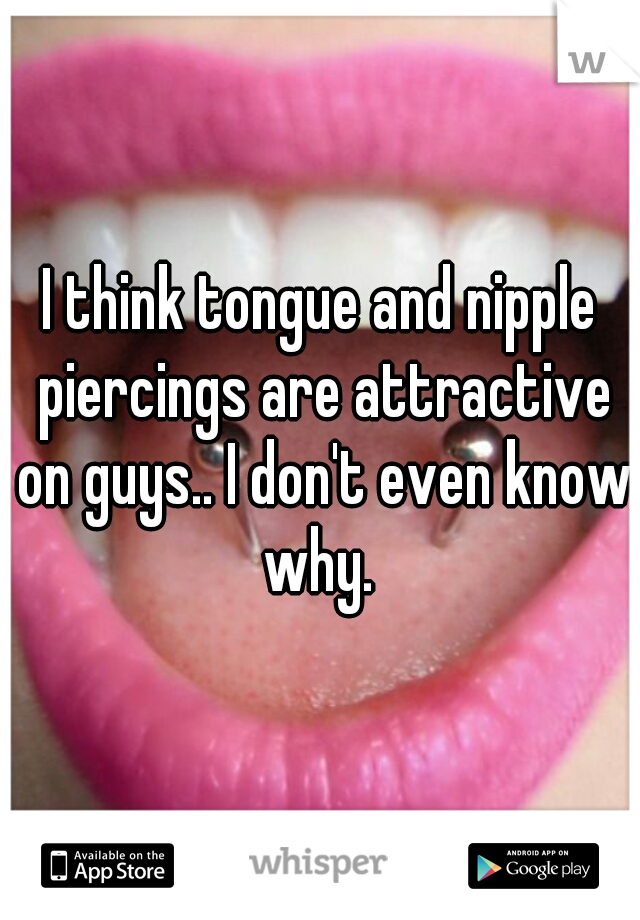 I think tongue and nipple piercings are attractive on guys.. I don't even know why.