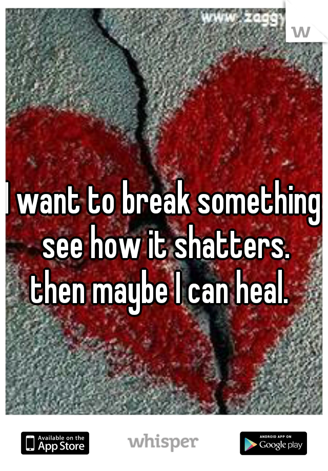 I want to break something see how it shatters. then maybe I can heal.
