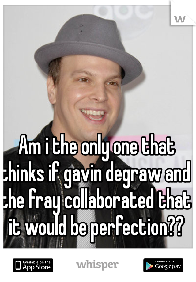 Am i the only one that thinks if gavin degraw and the fray collaborated that it would be perfection??