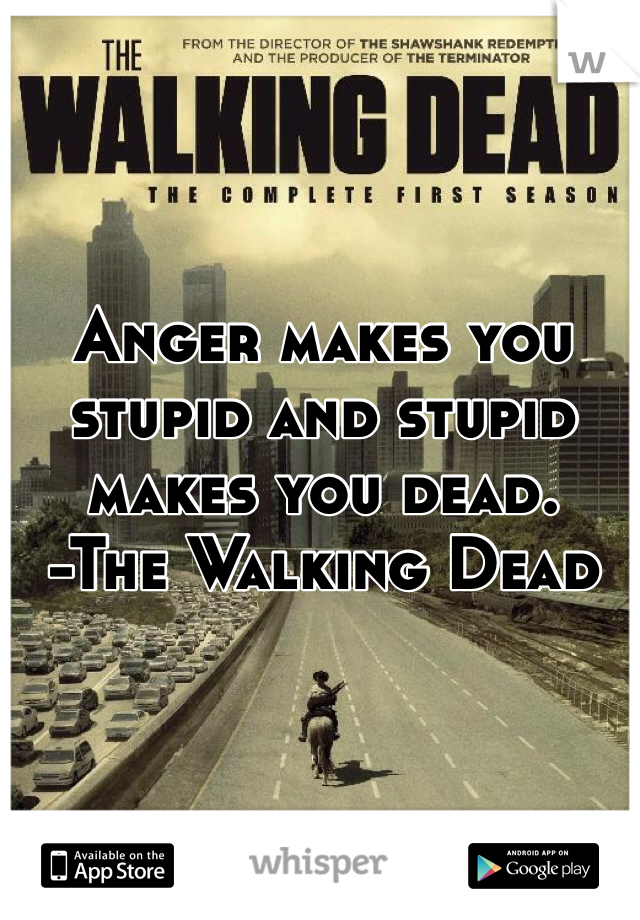 Anger makes you stupid and stupid makes you dead. -The Walking Dead