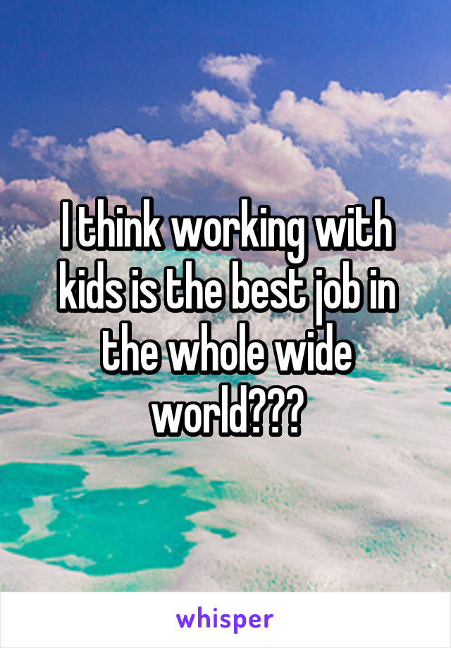 I think working with kids is the best job in the whole wide world♥♡♥