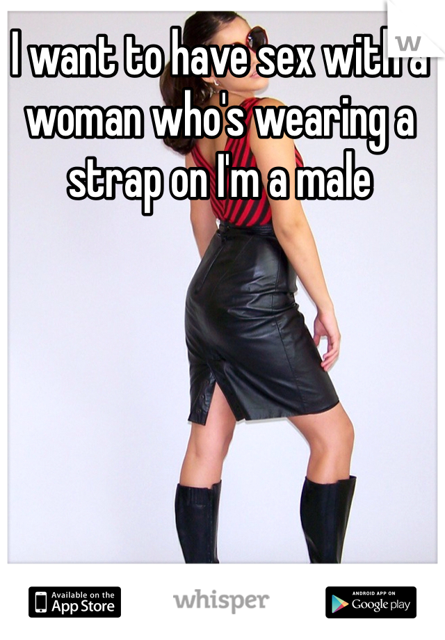 I want to have sex with a woman who's wearing a strap on I'm a male