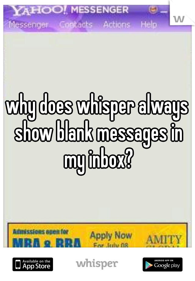 why does whisper always show blank messages in my inbox?
