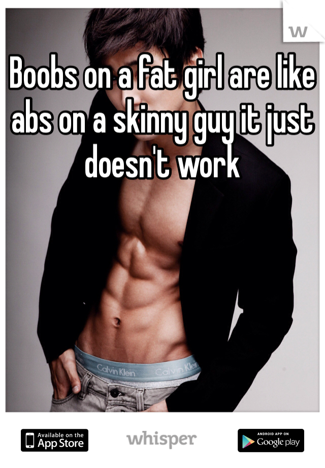 Boobs on a fat girl are like abs on a skinny guy it just doesn't work