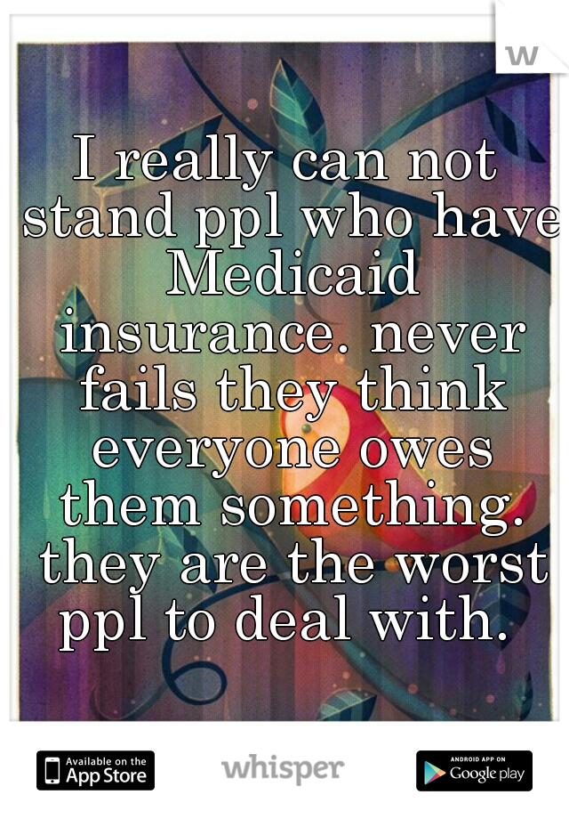 I really can not stand ppl who have Medicaid insurance. never fails they think everyone owes them something. they are the worst ppl to deal with.