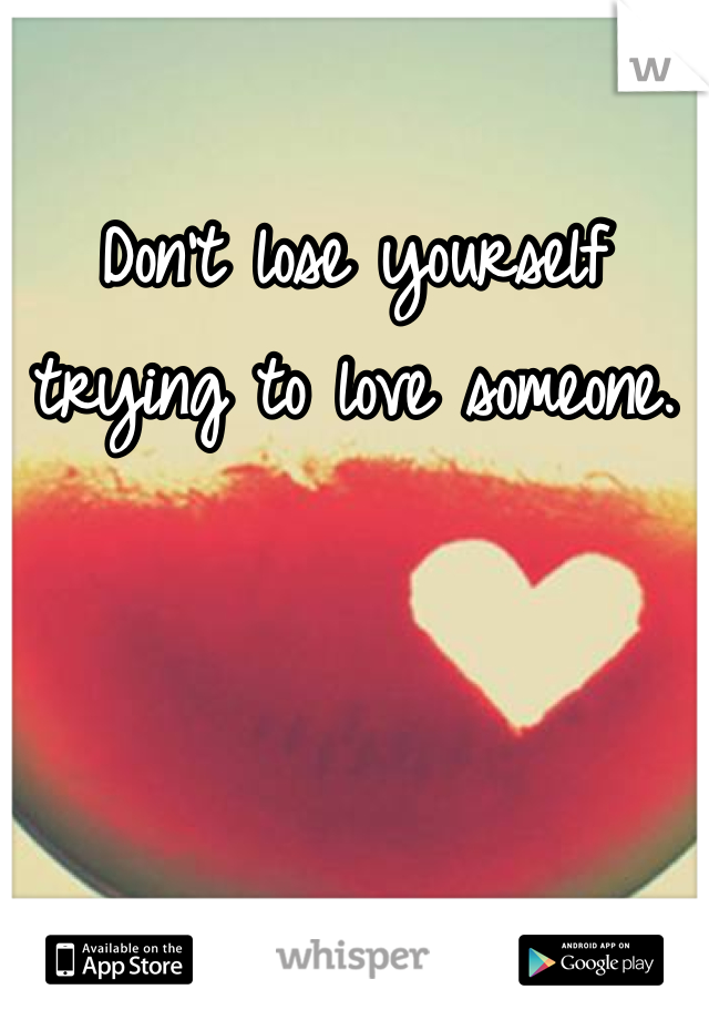 Don't lose yourself trying to love someone.