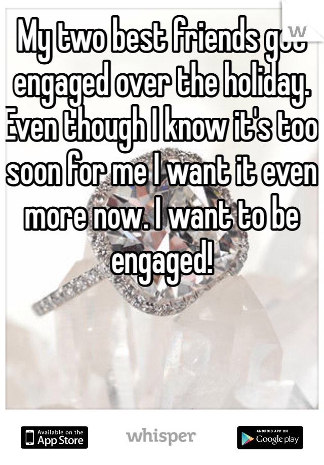 My two best friends got engaged over the holiday. Even though I know it's too soon for me I want it even more now. I want to be engaged!