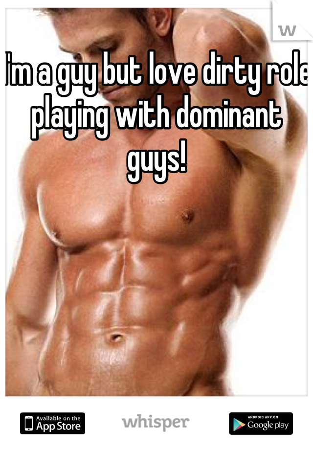 I'm a guy but love dirty role playing with dominant guys!