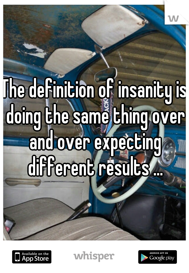 The definition of insanity is doing the same thing over and over expecting different results ...