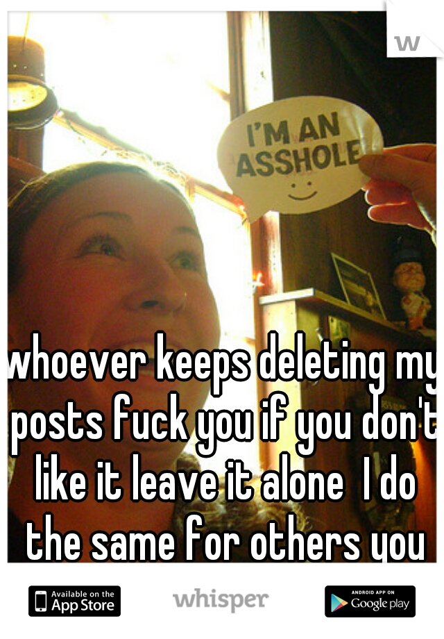 whoever keeps deleting my posts fuck you if you don't like it leave it alone  I do the same for others you should do the same as well.