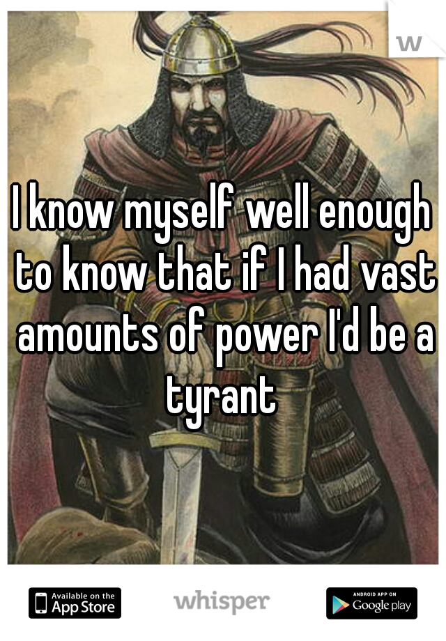 I know myself well enough to know that if I had vast amounts of power I'd be a tyrant