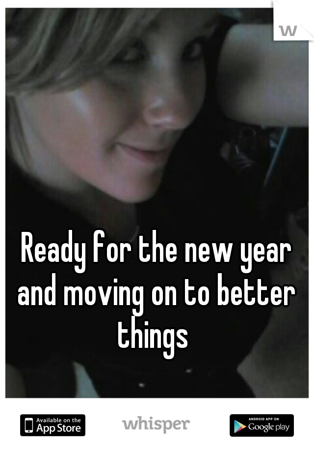 Ready for the new year and moving on to better things