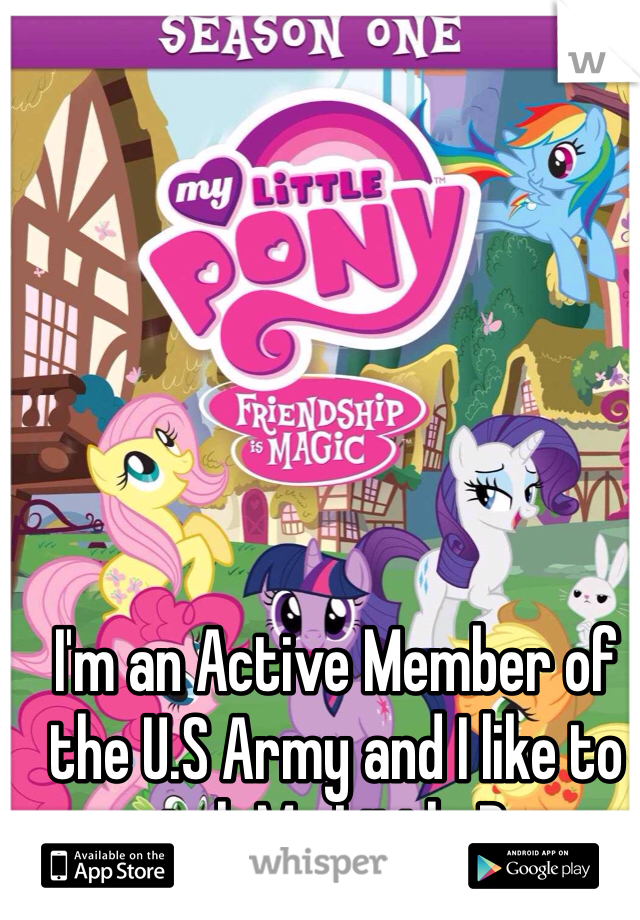 I'm an Active Member of the U.S Army and I like to watch My Little Pony