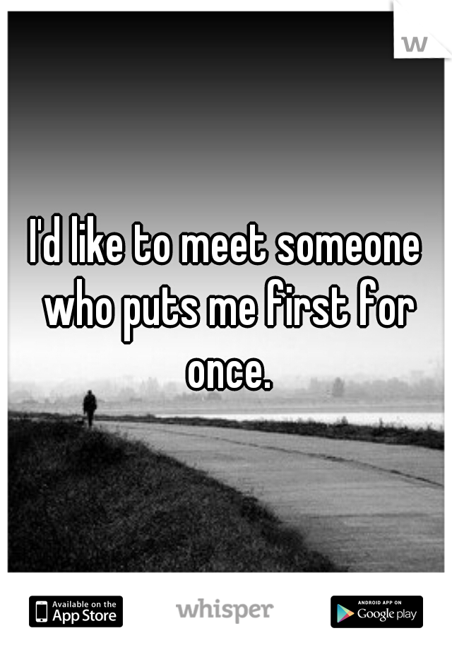 I'd like to meet someone who puts me first for once.