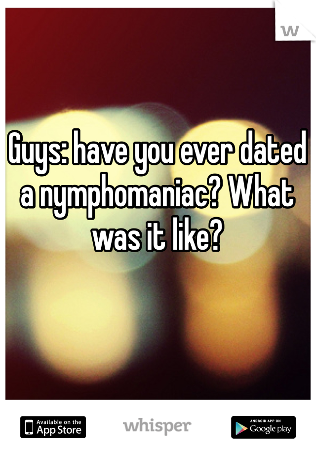 Guys: have you ever dated a nymphomaniac? What was it like?