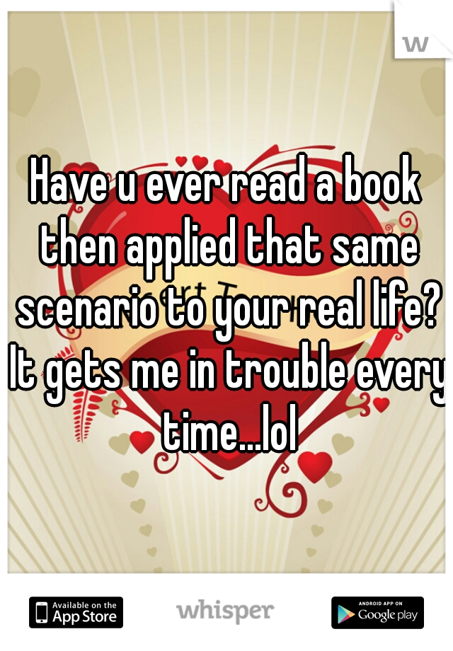 Have u ever read a book then applied that same scenario to your real life? It gets me in trouble every time...lol