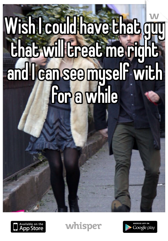 Wish I could have that guy that will treat me right and I can see myself with for a while