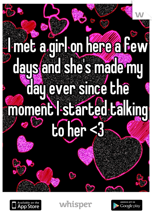 I met a girl on here a few days and she's made my day ever since the moment I started talking to her <3