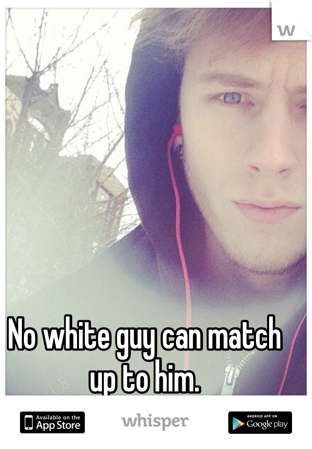 No white guy can match up to him.