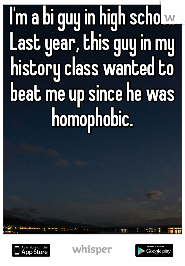 I'm a bi guy in high school. Last year, this guy in my history class wanted to beat me up since he was homophobic.