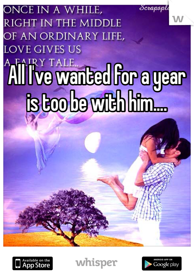 All I've wanted for a year is too be with him....
