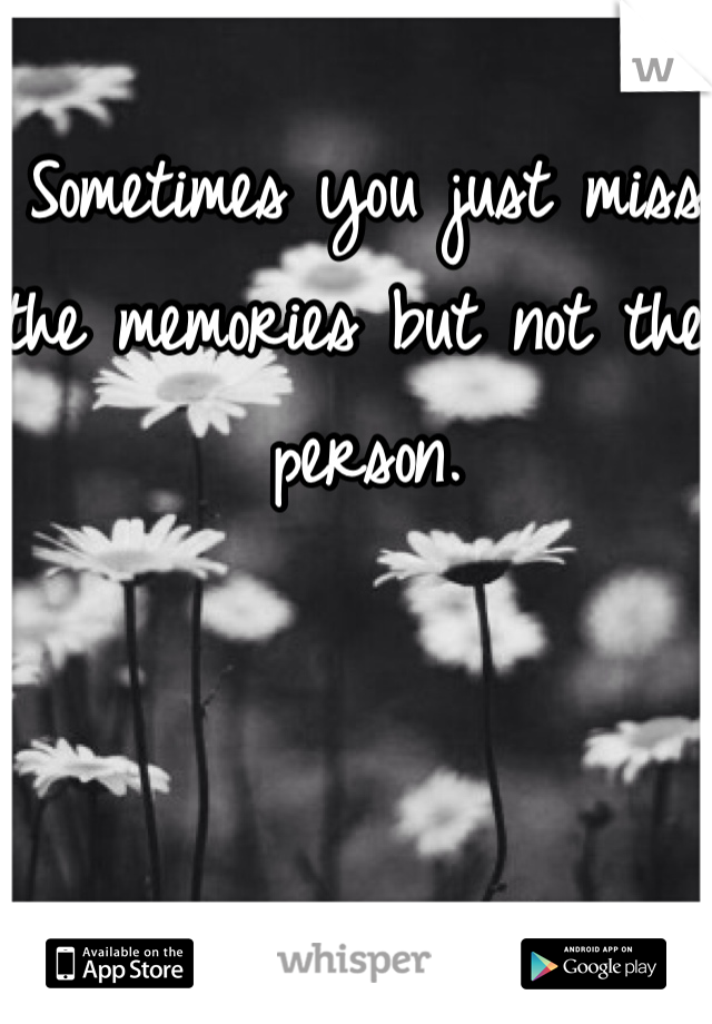 Sometimes you just miss the memories but not the person.
