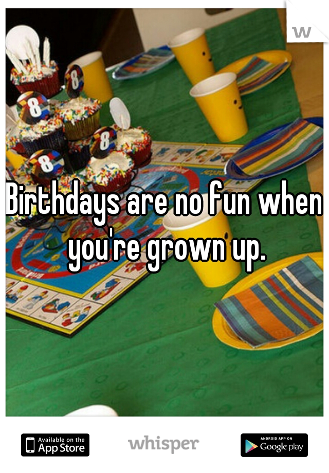 Birthdays are no fun when you're grown up.