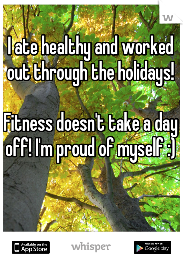 I ate healthy and worked out through the holidays!  Fitness doesn't take a day off! I'm proud of myself :)