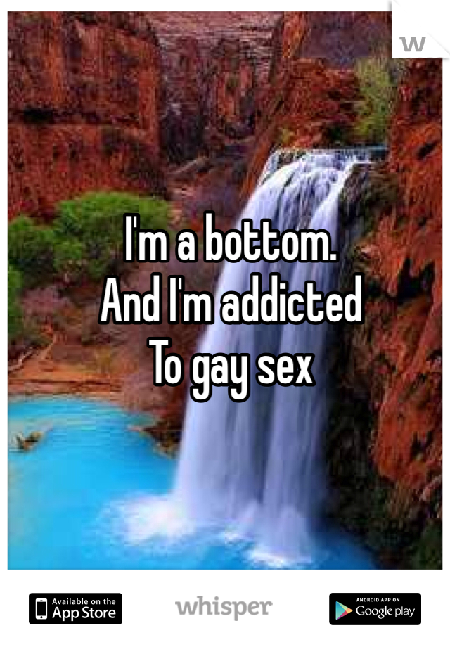 I'm a bottom.  And I'm addicted To gay sex