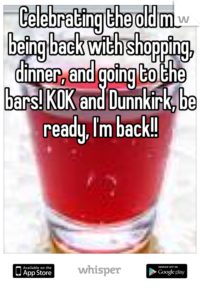 Celebrating the old me being back with shopping, dinner, and going to the bars! KOK and Dunnkirk, be ready, I'm back!!