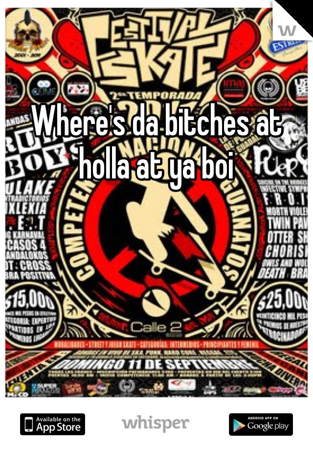 Where's da bitches at holla at ya boi