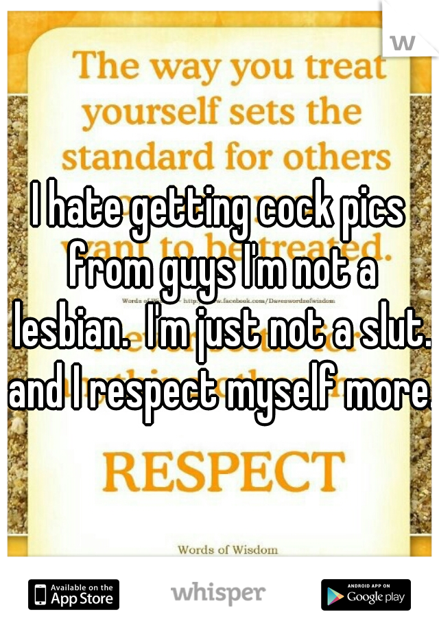 I hate getting cock pics from guys I'm not a lesbian.  I'm just not a slut. and I respect myself more.