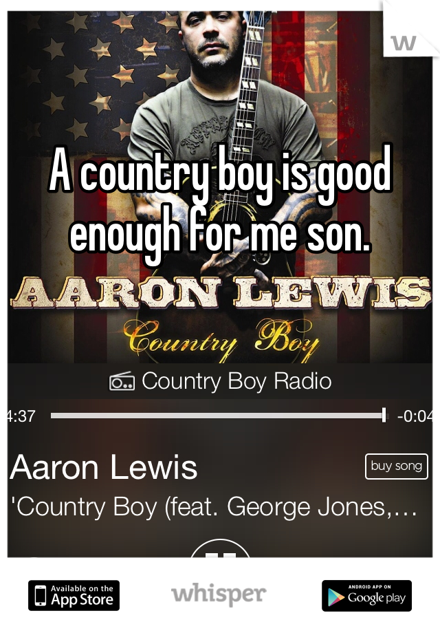 A country boy is good enough for me son.
