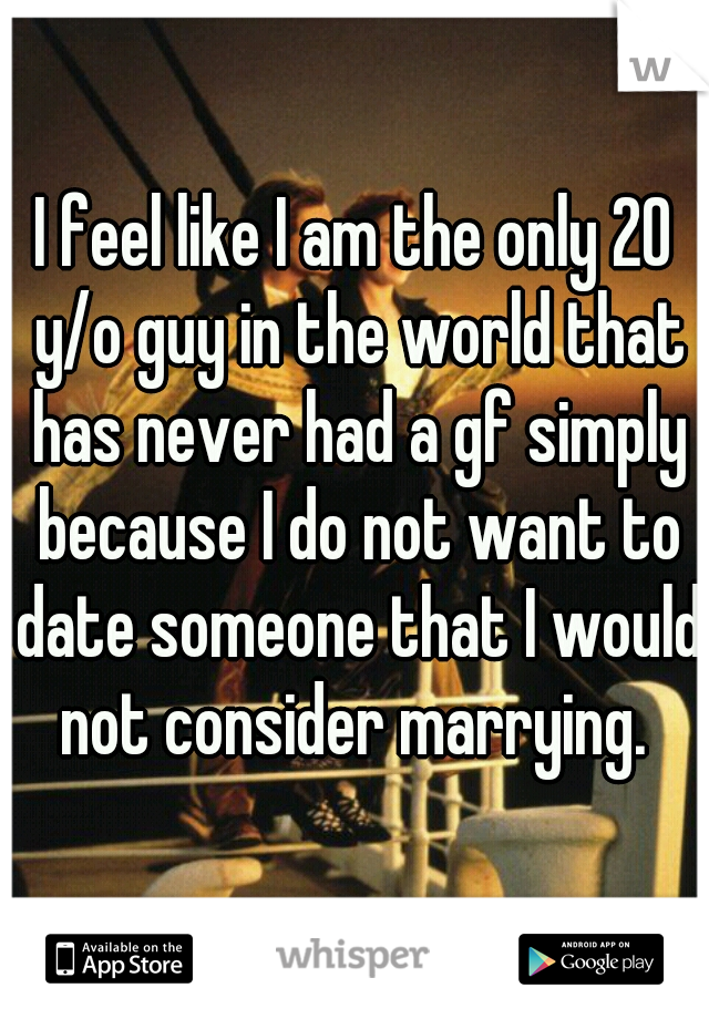 I feel like I am the only 20 y/o guy in the world that has never had a gf simply because I do not want to date someone that I would not consider marrying.