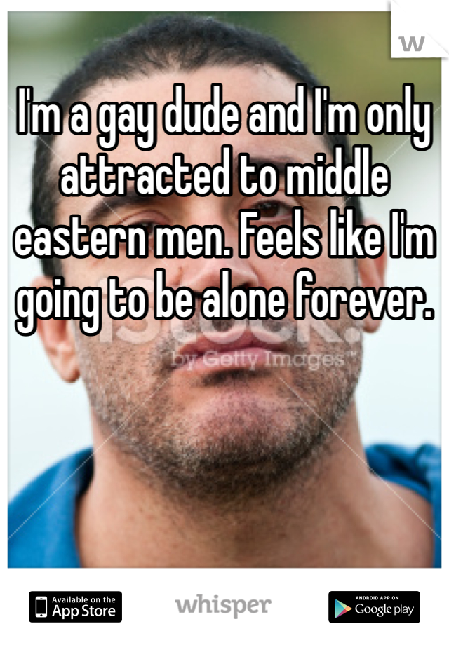 I'm a gay dude and I'm only attracted to middle eastern men. Feels like I'm going to be alone forever.