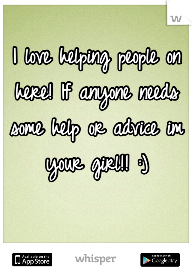 I love helping people on here! If anyone needs some help or advice im your girl!! :)