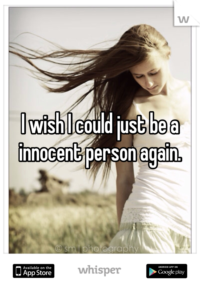 I wish I could just be a innocent person again.