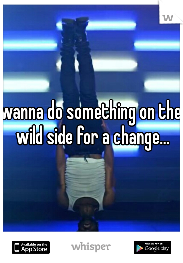 wanna do something on the wild side for a change...