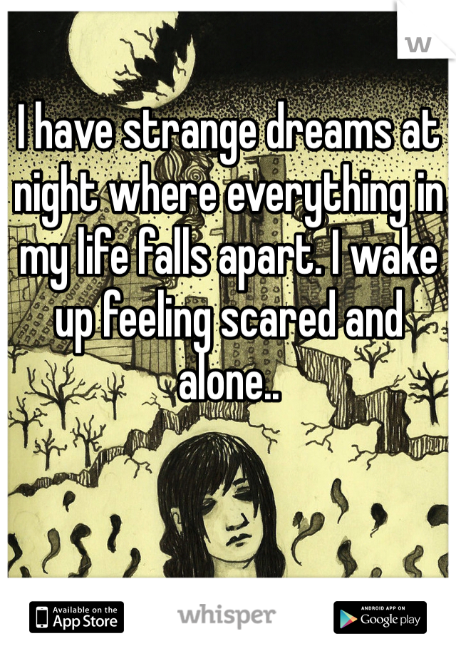 I have strange dreams at night where everything in my life falls apart. I wake up feeling scared and alone..